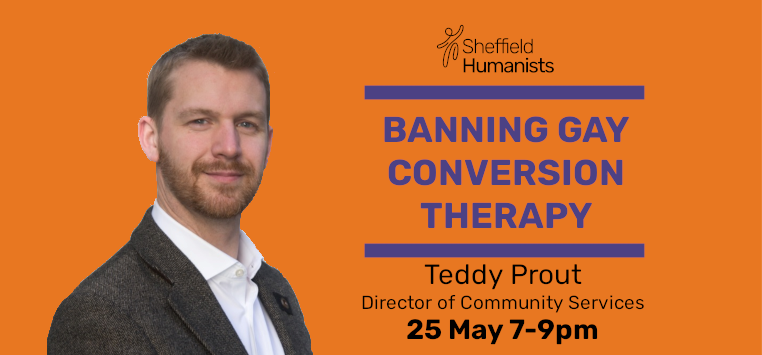Picture of Teddy Prout with text, Sheffield Humanists, Banning Gay Conversion Therapy, Teddy Prout, Director of Community Services 25th May 7pm to 9pm